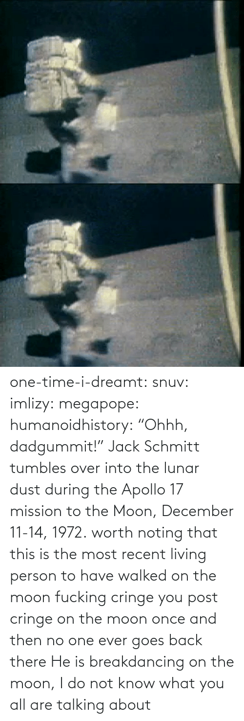 "ever: one-time-i-dreamt:  snuv: imlizy:  megapope:  humanoidhistory: ""Ohhh, dadgummit!"" Jack Schmitt tumbles over into the lunar dust during the Apollo 17 mission to the Moon, December 11-14, 1972. worth noting that this is the most recent living person to have walked on the moon    fucking cringe  you post cringe on the moon once and then no one ever goes back there  He is breakdancing on the moon, I do not know what you all are talking about"