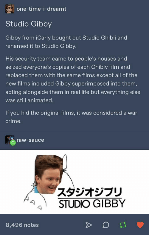 alongside: one-time-i-dreamt  Studio Gibby  Gibby from iCarly bought out Studio Ghibli and  renamed it to Studio Gibby.  His security team came to people's houses and  seized everyone's copies of each Ghibly film and  replaced them with the same films except all of the  new films included Gibby superimposed into them,  acting alongside them in real life but everything else  was still animated.  If you hid the original films, it was considered a war  crime.  raw-sauce  スタジオジブリ  STUDIO GIBBY  8,496 notes