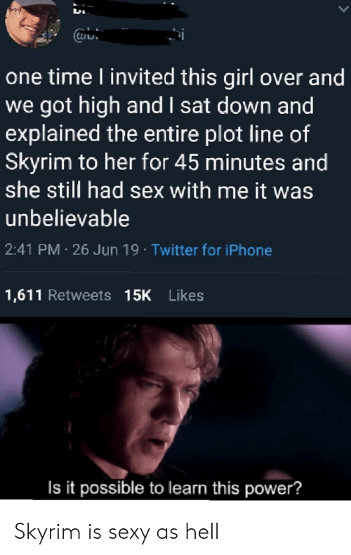 Iphone, Sex, and Sexy: one time l invited this girl over and  we got high and I sat down and  explained the entire plot line of  Skyrim to her for 45 minutes and  she still had sex with me it was  unbelievable  2:41 PM 26 Jun 19 Twitter for iPhone  1,611 Retweets 15K Likes  Is it possible to learn this power? Skyrim is sexy as hell