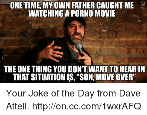 """Jokes Of The Day: ONE TIME MY OWN FATHER CAUGHT ME  WATCHING A PORNO MOVIE  THE ONE THING YOU DONTWANT TO HEARIN  THAT SITUATION IS, """"SON, MOVE OVER"""" Your Joke of the Day from Dave Attell. http://on.cc.com/1wxrAFQ"""