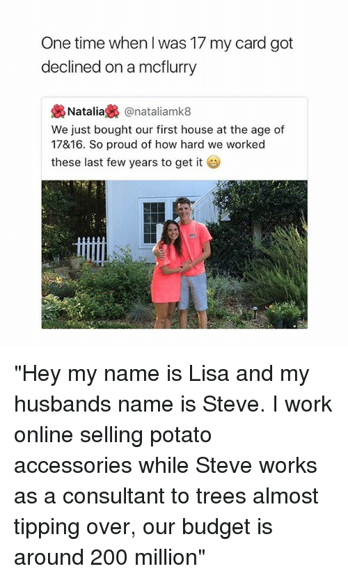 """last-few-years: One time when I was 17 my card got  declined on a mcflurry  裊Natalia裊@natallamk8  We just bought our first house at the age of  17&16. So proud of how hard we worked  these last few years to get it """"Hey my name is Lisa and my husbands name is Steve. I work online selling potato accessories while Steve works as a consultant to trees almost tipping over, our budget is around 200 million"""""""