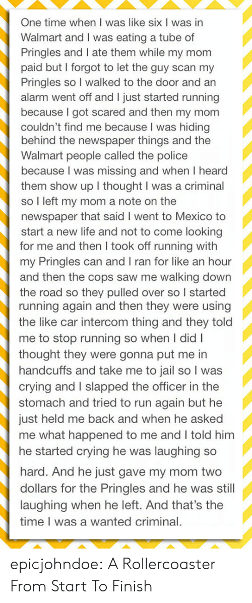 Crying, Jail, and Life: One time when I was like six I was in  Walmart and I was eating a tube of  Pringles and I ate them while my mom  paid but I forgot to let the guy scan my  Pringles so I walked to the door and an  alarm went off and I just started running  because I got scared and then my mom  couldn't find me because I was hiding  behind the newspaper things and the  Walmart people called the police  because I was missing and when I heard  them show up I thought I was a criminal  so I left my mom a note on the  newspaper that said I went to Mexico to  start a new life and not to come looking  for me and then I took off running with  my Pringles can and I ran for like an hour  and then the cops saw me walking down  the road so they pulled over so I started  running again and then they were using  the like car intercom thing and they told  me to stop running so when I didI  thought they were gonna put me in  handcuffs and take me to jail so I was  crying and I slapped the officer in the  stomach and tried to run again but he  just held me back and when he asked  me what happened to me and I told him  he started crying he was laughing so  hard. And he just gave my mom two  dollars for the Pringles and he was still  laughing when he left. And that's the  time I was a wanted criminal. epicjohndoe:  A Rollercoaster From Start To Finish