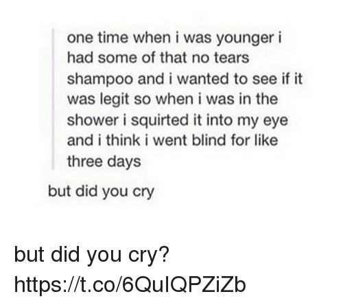 Memes, Shower, and Time: one time when i was younger i  had some of that no tears  shampoo and i wanted to see if it  was legit so when i was in the  shower i squirted it into my eye  and i think i went blind for like  three day:s  but did you cry but did you cry? https://t.co/6QuIQPZiZb