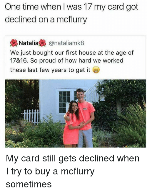 last-few-years: One time when l was 17 my card got  declined on a mcflurry  幾Natalia裊@nataliamk8  We just bought our first house at the age of  17&16. So proud of how hard we worked  these last few years to get it My card still gets declined when I try to buy a mcflurry sometimes