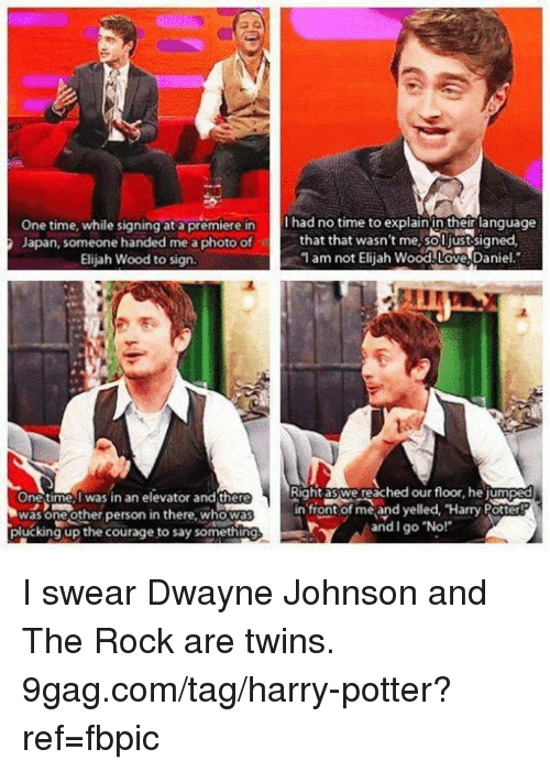 9gag, Dank, and Dwayne Johnson: One time, while signing at a premiere inhad no time to explainin their language  Japan, someone handed me a photo of  l had no time to explain in their lanquage  that that wasn't me,soljustesigned  1 am not Eliah Wood.Love,Daniel.  Elijah Wood to sign  Right aswe reached our floor, he jumped  One time,I was in an elevator and there  was oneother person in there, whowa  plucking up the courage to say something  in front of me and yelled, Harry Potter  and I go No! I swear Dwayne Johnson and The Rock are twins. 9gag.com/tag/harry-potter?ref=fbpic