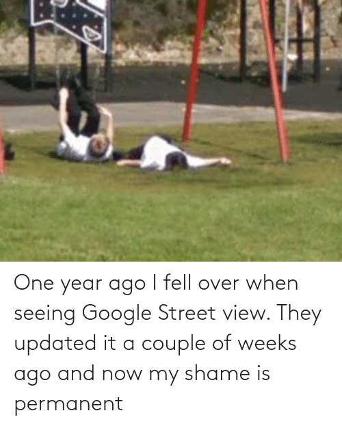 And Now: One year ago I fell over when seeing Google Street view. They updated it a couple of weeks ago and now my shame is permanent