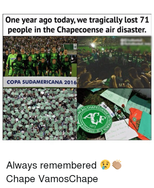 Memes, Lost, and Today: One year ago today, we tragically lost 71  people in the Chapecoense air disaster.  CAL  COPA SUDAMERICANA 2016  CHAPE Always remembered 😢👏🏽 Chape VamosChape