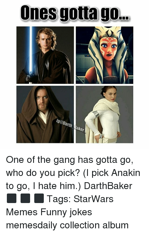 funny jokes: Ones gotta go..  ig@Darth Baker One of the gang has gotta go, who do you pick? (I pick Anakin to go, I hate him.) DarthBaker ⬛ ⬛ ⬛ Tags: StarWars Memes Funny jokes memesdaily collection album