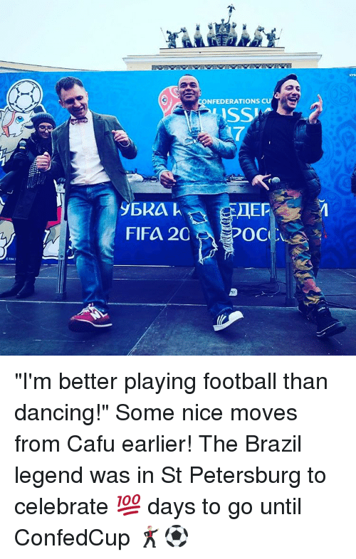 "Fifa, Memes, and Brazil: ONFEDERATIONS CU  ASS  FIFA 2C  OC ""I'm better playing football than dancing!"" Some nice moves from Cafu earlier! The Brazil legend was in St Petersburg to celebrate 💯 days to go until ConfedCup 🕺⚽️"