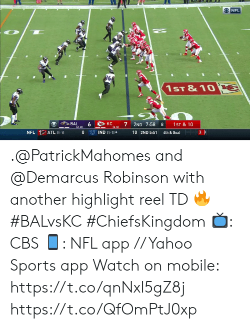 atl: ONFL  1ST &10 G  KC  7  BAL  (2-0)  2ND 7:58  1ST & 10  8  (2-0)  4th & Goal  UIND (1-1)  NFL ATL (1-1)  0  10 2ND 5:51  3 .@PatrickMahomes and @Demarcus Robinson with another highlight reel TD 🔥 #BALvsKC #ChiefsKingdom  📺: CBS 📱: NFL app // Yahoo Sports app Watch on mobile: https://t.co/qnNxI5gZ8j https://t.co/QfOmPtJ0xp