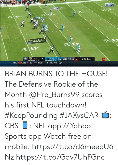 atl: ONFL  3RD&6  20  :02  JAX  7  (2-2)  CAR  (2-2)  14 2ND 13:43 2  3RD & 6  NFL ATL  100 HOU  13 2ND 9:10 BRIAN BURNS TO THE HOUSE! The Defensive Rookie of the Month @Fire_Burns99 scores his first NFL touchdown! #KeepPounding #JAXvsCAR  📺: CBS 📱: NFL app // Yahoo Sports app Watch free on mobile: https://t.co/d6meepU6Nz https://t.co/Gqv7UhFGnc