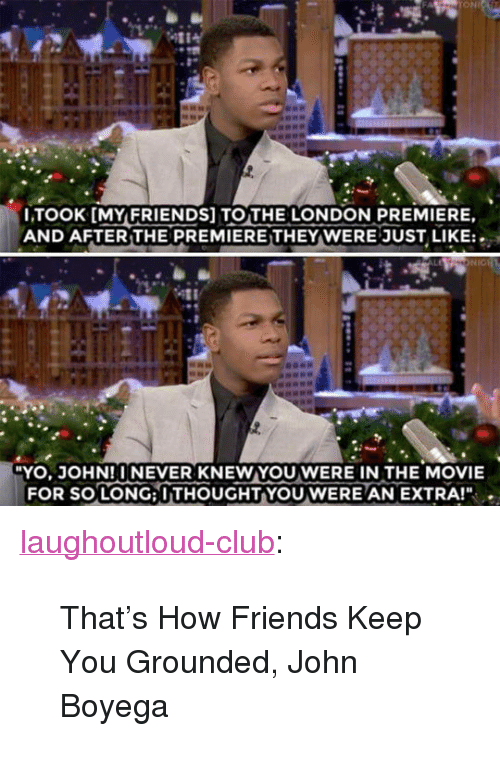 "John Boyega: ONL  LTOOK [MYFRIENDS] TOTHE LONDON PREMIERE,  AND AFTER THE PREMIERETHEY WERE JUST LIKE:  YO, JOHN!INEVER KNEWYOU WERE IN THE MOVIE  FOR SO LONG: I THOUGHT-YOU WERE AN EXTRA!"" . <p><a href=""http://laughoutloud-club.tumblr.com/post/167654669944/thats-how-friends-keep-you-grounded-john-boyega"" class=""tumblr_blog"">laughoutloud-club</a>:</p>  <blockquote><p>That's How Friends Keep You Grounded, John Boyega</p></blockquote>"
