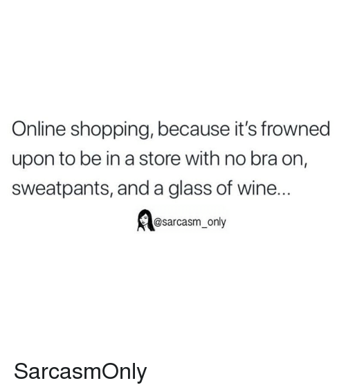 Funny, Memes, and Shopping: Online shopping, because it's frowned  upon to be in a store with no bra on,  sweatpants, and a glass of wine...  @sarcasm only SarcasmOnly