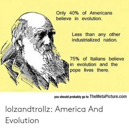 italians: Only 40% of Americans  believe in evolution.  Less than any other  industrialized nation.  75% of Italians believe  in evolution and the  pope lives there  you should probably go to TheMetaPicture.com lolzandtrollz:  America And Evolution