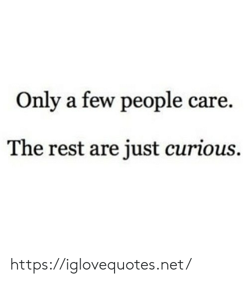 curious: Only a few people care.  The rest are just curious. https://iglovequotes.net/