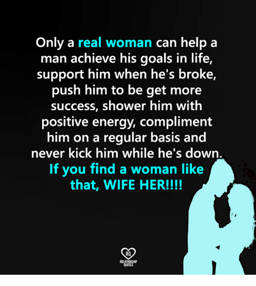 A Real Woman: Only a real woman can help a  man achieve his goals in life,  support him when he's broke,  push him to be get more  success, shower him with  positive energy, compliment  him on a  regular basis and  never kick him while he's down  If you find a woman like  that, WIFE HER!!!!  RO