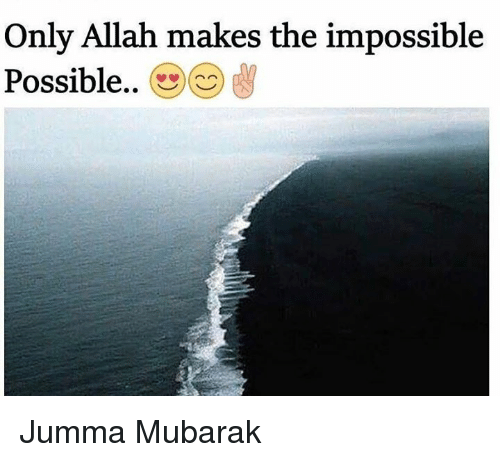 Impossibility: Only Allah makes the impossible  Possible.. Jumma Mubarak