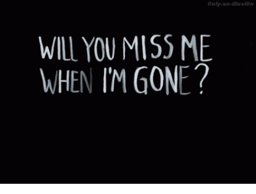 You Miss Me: Only-an-illusionn  WILL YOU MISS ME  WHEN IM GONE?