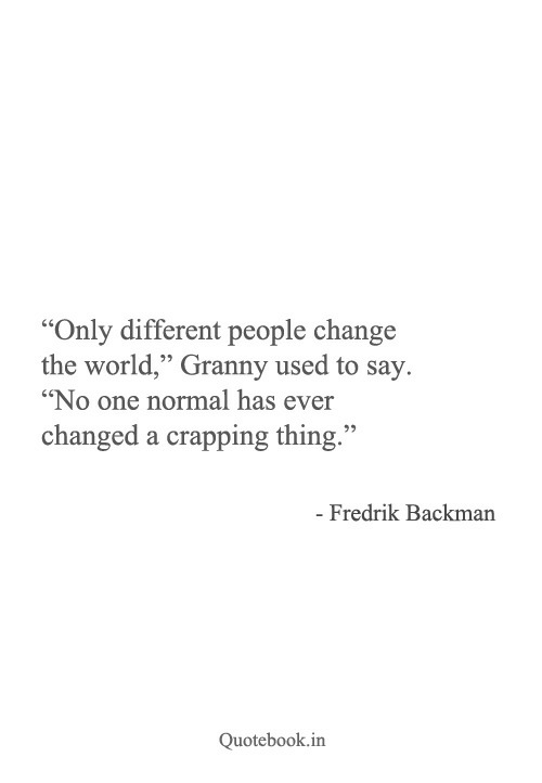 """Crapping: """"Only different people change  the world"""" Granny used to say.  """"No one normal has ever  changed a crapping thing.""""  - Fredrik Backman  Quotebook.in"""