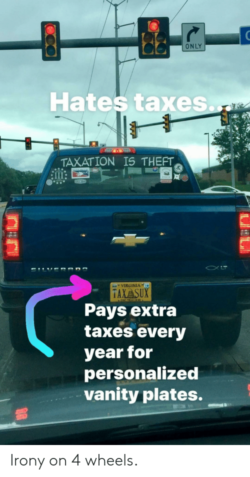 Vanity: ONLY  Hates taxes.  TAXATION IS THEFT  VIRGINIA  TAXA SUX  Pays extra  taxes every  year for  personalized  vanity plates. Irony on 4 wheels.