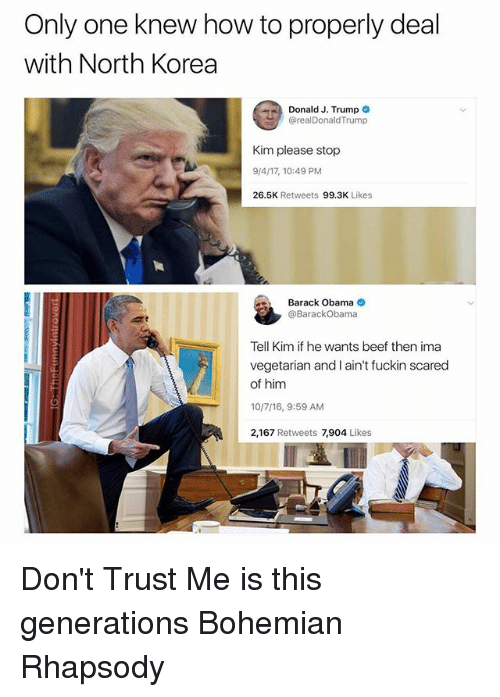 Fuckins: Only one knew how to properly deal  with North Korea  Donald J. Trump  @realDonaldTrump  Kim please stop  9/4/17, 10:49 PM  26.5K Retweets 99.3K Likes  Barack Obama  @BarackObama  Tell Kim if he wants beef then ima  vegetarian and I ain't fuckin scared  of him  10/7/16, 9:59 AM  2,167 Retweets 7,904 Likes Don't Trust Me is this generations Bohemian Rhapsody