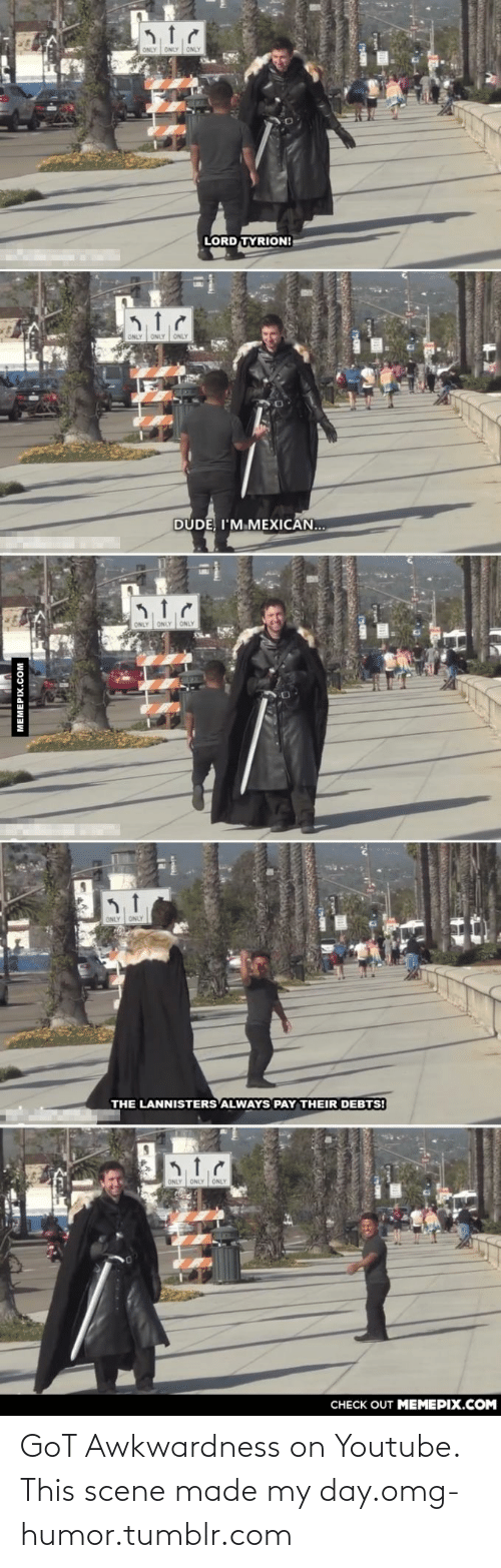 Im Mexican: ONLY ONLY ONLY  LORD TYRION!  ONLY ONLY ONLY  DUDE, I'M MEXICAN...  ONLY ONLY ONLY  ONLY ONLY  THE LANNISTERS ALWAYS PAY THEIR DEBTS!  ONLY ONLY ONLY  CНЕCK OUT MЕМЕРIХ.COм  MEMEPIX.COM GoT Awkwardness on Youtube. This scene made my day.omg-humor.tumblr.com
