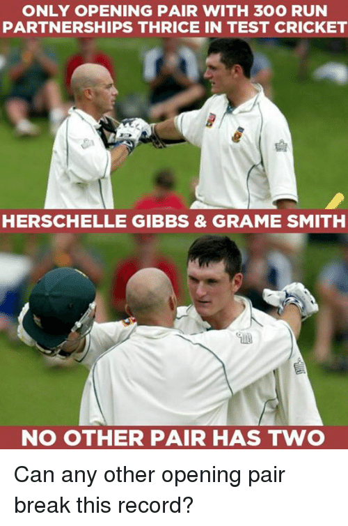 Testes: ONLY OPENING PAIR WITH 300 RUN  PARTNERSHIPS THRICE IN TEST CRICKET  HERSCHELLE GIBBS & GRAME SMITH  NO OTHER PAIR HAS TWO Can any other opening pair break this record?