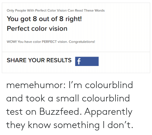 Colourblind: Only People With Perfect Color Vision Can Read These Words  You got 8 out of 8 right!  Perfect color vision  WOW! You have color PERFECT vision. Congratulations!  SHARE YOUR RESULTS memehumor:  I'm colourblind and took a small colourblind test on Buzzfeed. Apparently they know something I don't.