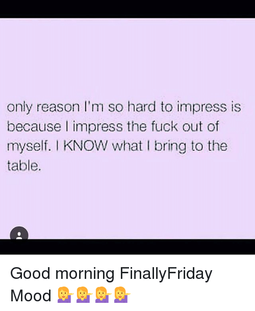 Only Reason Im So Hard To Impress Is Because I Impress The Fuck Out