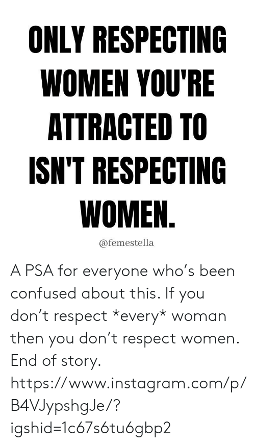 If You Don: ONLY RESPECTING  WOMEN YOU'RE  ATTRACTED TO  ISN'T RESPECTING  WOMEN.  @femestella A PSA for everyone who's been confused about this. If you don't respect *every* woman then you don't respect women. End of story.  https://www.instagram.com/p/B4VJypshgJe/?igshid=1c67s6tu6gbp2