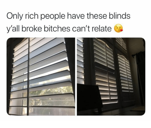 Only Rich People Have These Blinds Y All Broke Bitches Can T Relate