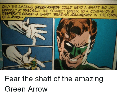 shaft: ONLY THE AMAZING GREEN ARROW COULD SEND A SHAFT S0 UN-  ERRINGLY, AT PRECISELY THE CORRECT SPEED, TO A COMPANION'S  DESPERATE GRASP.. A SHAFT BEARING SALVATOİ IN THE FORM  OF A RIMG Fear the shaft of the amazing Green Arrow