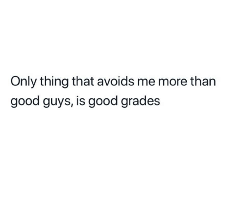 good guys: Only thing that avoids me more than  good guys, is good grades