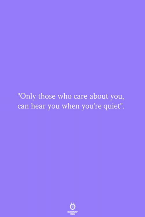 "Quiet, Who, and Can: ""Only those who care about you,  can hear you when you're quiet"""