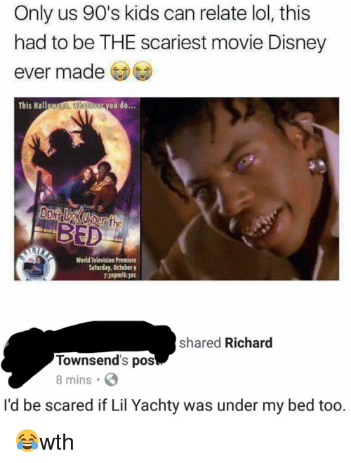 Disney, Lol, and Memes: Only us 90's kids can relate lol, this  had to be THE scariest movie Disney  ever made  This Hallow  een whesever you do...  BED  World Television Premiere  Satarday, October g  30pm/6:30c  shared Richard  Townsend's pos  8 mins  I'd be scared if Lil Yachty was under my bed too. 😂wth