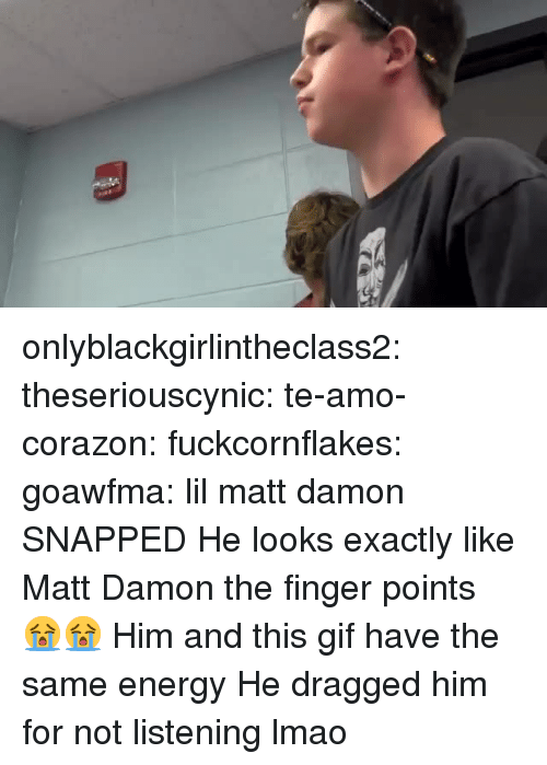 Matt Damon: onlyblackgirlintheclass2:  theseriouscynic: te-amo-corazon:  fuckcornflakes:  goawfma:  lil matt damon SNAPPED   He looks exactly like Matt Damon    the finger points 😭😭  Him and this gif have the same energy   He dragged him for not listening lmao