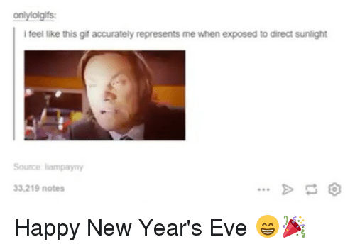 happy new year eve: onlyiolgifs:  i feel like this gif accurately represents me when exposed to direct sunlight  Source lampayny  33,219 notes Happy New Year's Eve 😁🎉