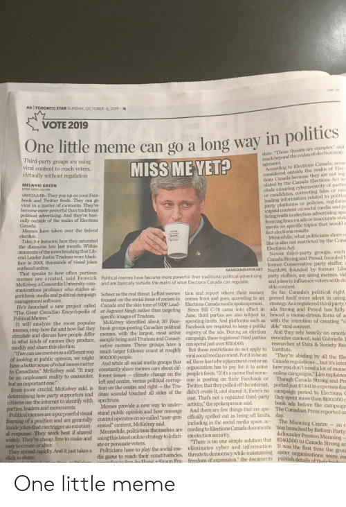 """Canada Memes: ONO CN  A6 TORONTO STAR SUNDAY, OCTOBER 6, 2019  VOTE 2019  way in politics  One  little meme can go a long  state. """"Those threats are complex"""" and  reach beyond the realm of election man-  Third-party groups are using  viral content to reach voters,  agement.  According to Elections Canada, areas  considered outside the realm of Elec-  tions Canada because they are not reg-  ulated by the Canada Elections Act in-  clude ensuring cybersecurity of parties  or candidates, correcting false or mis  leading information related to politica  party platforms or policies, regulatin  unpaid content on social media and pc  licing truth in election advertising apa  from tag lines on ads or inaccurate stat  ments on specific topics that would a  fect elections results.  Meanwhile, what politicians share o  line is also not restricted by the Cana  Elections Act.  Newer third-party groups, such  Canada Strong and Proud, founded b  former Conservative party staffer, a  MISS ME YET?  virtually without regulation  MELANIE GREEN  STAR VANCOUVER  VANCOUVER-They pop up on your Face-  book and Twitter feeds. They can go  viral in a matter of moments. They've  become more powerful than traditional  political advertising. And they're basi-  cally outside of the realm of Elections  Canada.  Memes have taken over the federal  election.  Take, for instance, how they saturated  the discourse late last month: Within  moments of the news breaking that Lib-  eral Leader Justin Trudeau wore black-  face in 2001, thousands of visual jokes  surfaced online.  That speaks to how often partisan  memes are created, said Fenwick Political memes have become more powerful than traditional political advertising party staffers, are using memes, vid  McKelvey, a Concordia University com- and are basically outside the realm of what Elections Canada can regulate.  munications professor who studies al-  gorithmic media and political campaign Scheer as the real threat. Leftist memes tion and report """