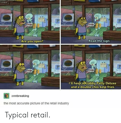 Retail: ONOT  TUMBLR  stsee  CRSED  CRSED  Read the sign.  Are you open?  CASED  CRSE  I'll have a Krabby Patty Deluxe  and a double chili kelp fries.  cnnbreaking  the most accurate picture of the retail industry Typical retail.
