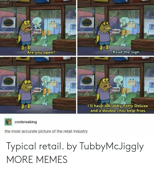 Retail: ONOT  TUMBLR  stsee  CRSED  CRSED  Read the sign.  Are you open?  CASED  CRSE  I'll have a Krabby Patty Deluxe  and a double chili kelp fries.  cnnbreaking  the most accurate picture of the retail industry Typical retail. by TubbyMcJiggly MORE MEMES