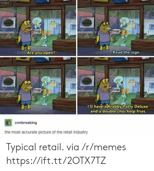 Retail: ONOT  TUMBLR  stsee  CRSED  CRSED  Read the sign.  Are you open?  CASED  CRSE  I'll have a Krabby Patty Deluxe  and a double chili kelp fries.  cnnbreaking  the most accurate picture of the retail industry Typical retail. via /r/memes https://ift.tt/2OTX7TZ