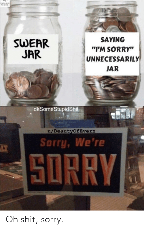 "ontario: ONTARIO  FROUD  SAYING  SWEAR  JAR  ""I'M SORRY""  UNNECESSARILY  JAR  IdkSomeStupidShit  u/BeautyOfEvern  Sorry, We're  LT  SORRY Oh shit, sorry."