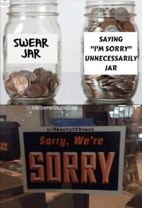 "ontario: ONTARIO  PROUD  SAYING  SWEAR  JAR  ""I'M SORRY""  UNNECESSARILY  JAR  IdkSomeStupidShit  u/BeautyOfEvern  Sorry, We're  LT  SORRY"