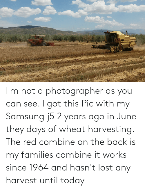 Harvesting: ONTICH NENOR O I'm not a photographer as you can see. I got this Pic with my Samsung j5 2 years ago in June they days of wheat harvesting. The red combine on the back is my families combine it works since 1964 and hasn't lost any harvest until today