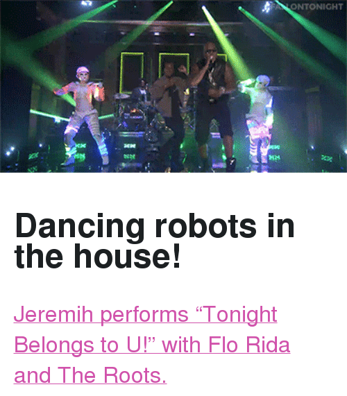 """jeremih: ONTONIGHT <h2>Dancing robots in the house!</h2><p><a href=""""http://www.nbc.com/the-tonight-show/video/jeremih-ft-flo-rida-tonight-belongs-to-u/2882574"""" target=""""_blank"""">Jeremih performs &ldquo;Tonight Belongs to U!&rdquo; withFloRida and The Roots.</a></p>"""