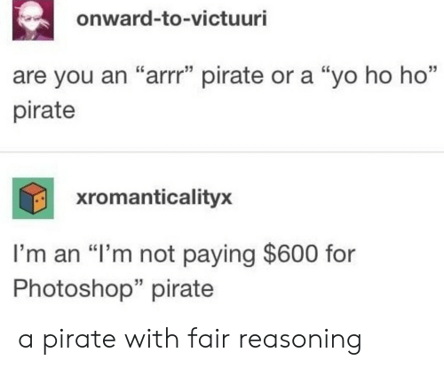 "Reasoning: onward-to-victuuri  35  are you an ""arrr"" pirate or a ""yo ho ho""  pirate  xromanticalityx  I'm an ""I'm not paying $600 for  Photoshop"" pirate  35 a pirate with fair reasoning"