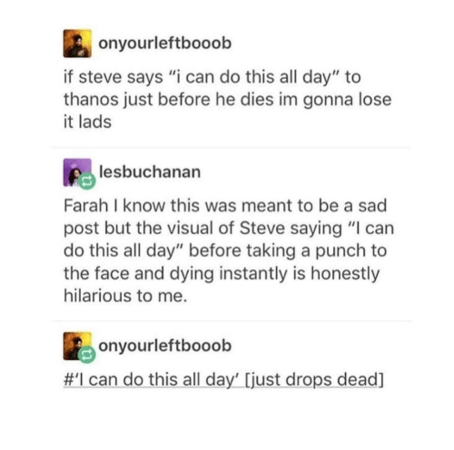 "Hilarious, Sad, and Thanos: onyourleftbooob  if steve says ""i can do this all day"" to  thanos just before he dies im gonna lose  it lads  lesbuchanan  Farah I know this was meant to be a sad  post but the visual of Steve saying ""I can  do this all day"" before taking a punch to  the face and dying instantly is honestly  hilarious to me.  onyourleftbooob  #I can do this all day' [just drops dead]"