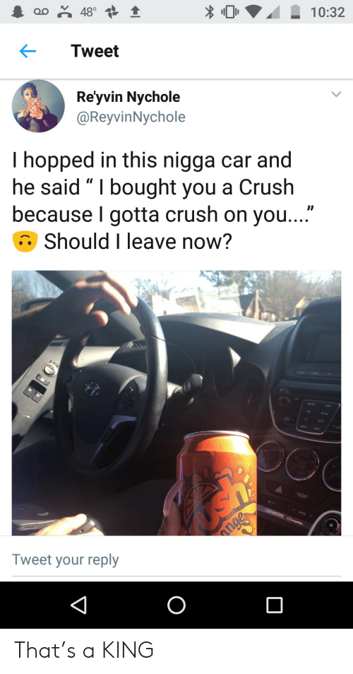 """A Crush: oo 48°  10:32  Tweet  Re'yvin Nychole  @ReyvinNychole  I hopped in this nigga car and  he said """" I bought you a Crush  because I gotta crush on you...""""  Should I leave now?  GENESIS C  nge  Tweet your reply  O That's a KING"""