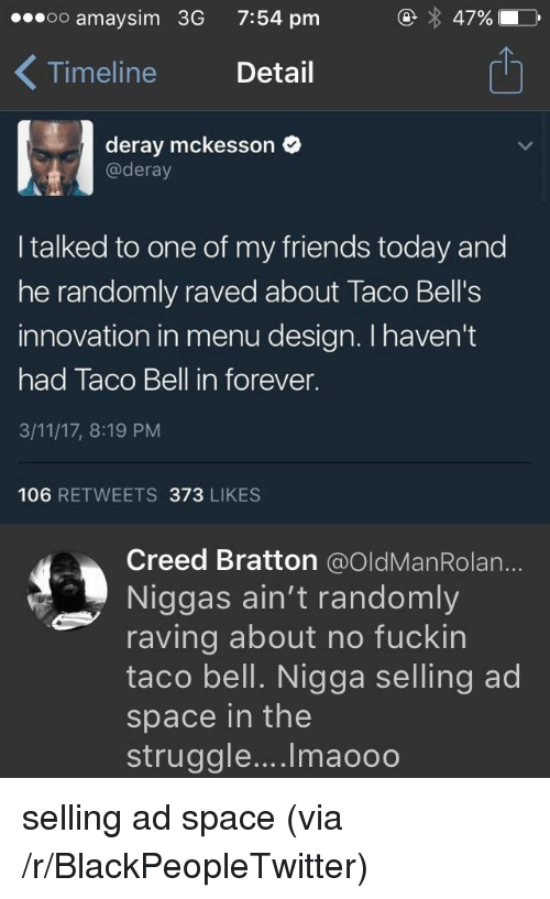 Blackpeopletwitter, Friends, and Struggle: oo amaysim 3G  7:54 pm  47%  Timeline Detail  1  deray mckesson  @deray  I talked to one of my friends today and  he randomly raved about Taco Bell's  innovation in menu design. I haven't  had Taco Bell in forever.  3/11/17, 8:19 PM  106 RETWEETS 373 LIKES  Creed Bratton @OldManRolan...  Niggas ain't randomly  raving about no fuckin  taco bell. Nigga selling ad  space in the  struggle.... Imaooo <p>selling ad space (via /r/BlackPeopleTwitter)</p>