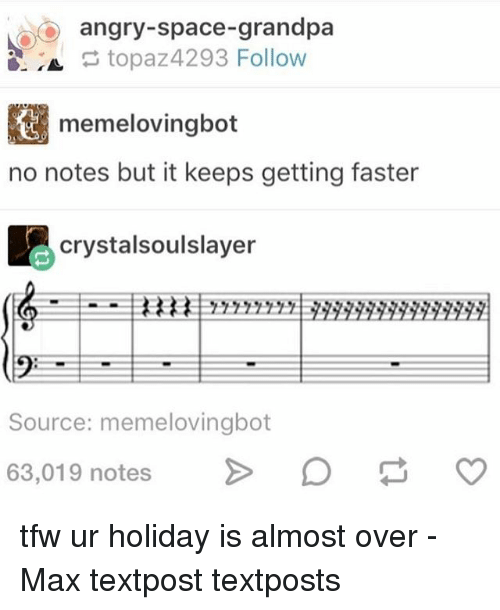 But It Keeps Getting Faster: oo angry-space-grandpa  topaz4293 Follow  memelovingbot  no notes but it keeps getting faster  crystalsoulslayer  Source: memelovingbot  63,019 notes  CO tfw ur holiday is almost over - Max textpost textposts